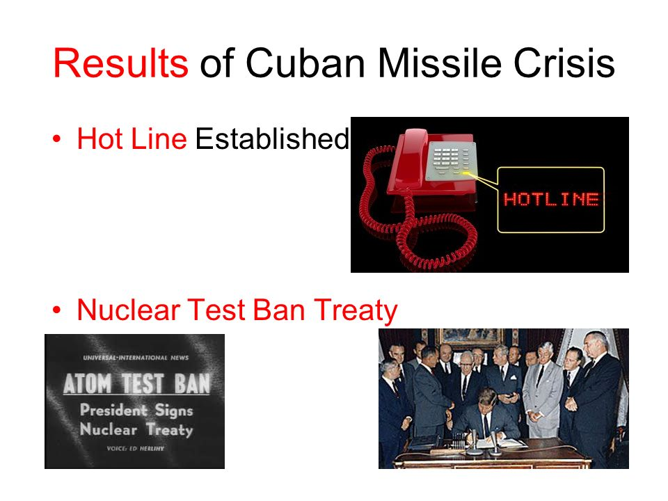 Results of Cuban Missile Crisis Hot Line Established Nuclear Test Ban Treaty
