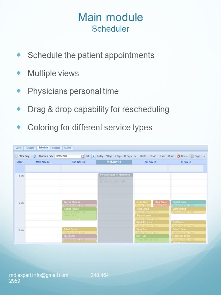 Main module Scheduler Schedule the patient appointments Multiple views Physicians personal time Drag & drop capability for rescheduling Coloring for different service types