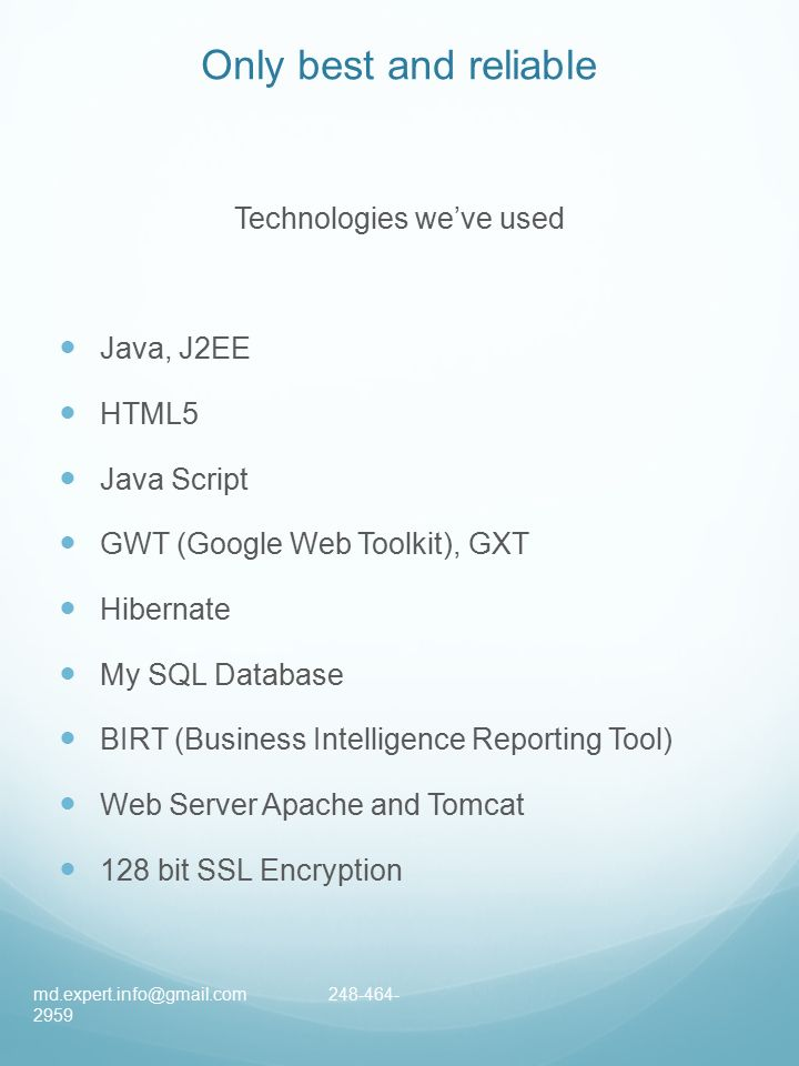 Only best and reliable Technologies we've used Java, J2EE HTML5 Java Script GWT (Google Web Toolkit), GXT Hibernate My SQL Database BIRT (Business Intelligence Reporting Tool) Web Server Apache and Tomcat 128 bit SSL Encryption