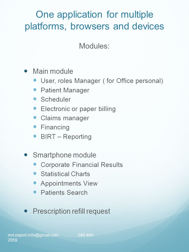 One application for multiple platforms, browsers and devices Modules: Main module User, roles Manager ( for Office personal) Patient Manager Scheduler Electronic or paper billing Claims manager Financing BIRT – Reporting Smartphone module Corporate Financial Results Statistical Charts Appointments View Patients Search Prescription refill request