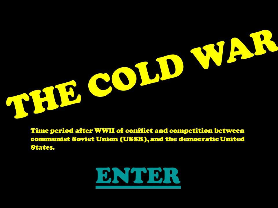 THE COLD WAR Time period after WWII of conflict and competition between communist Soviet Union (USSR), and the democratic United States.