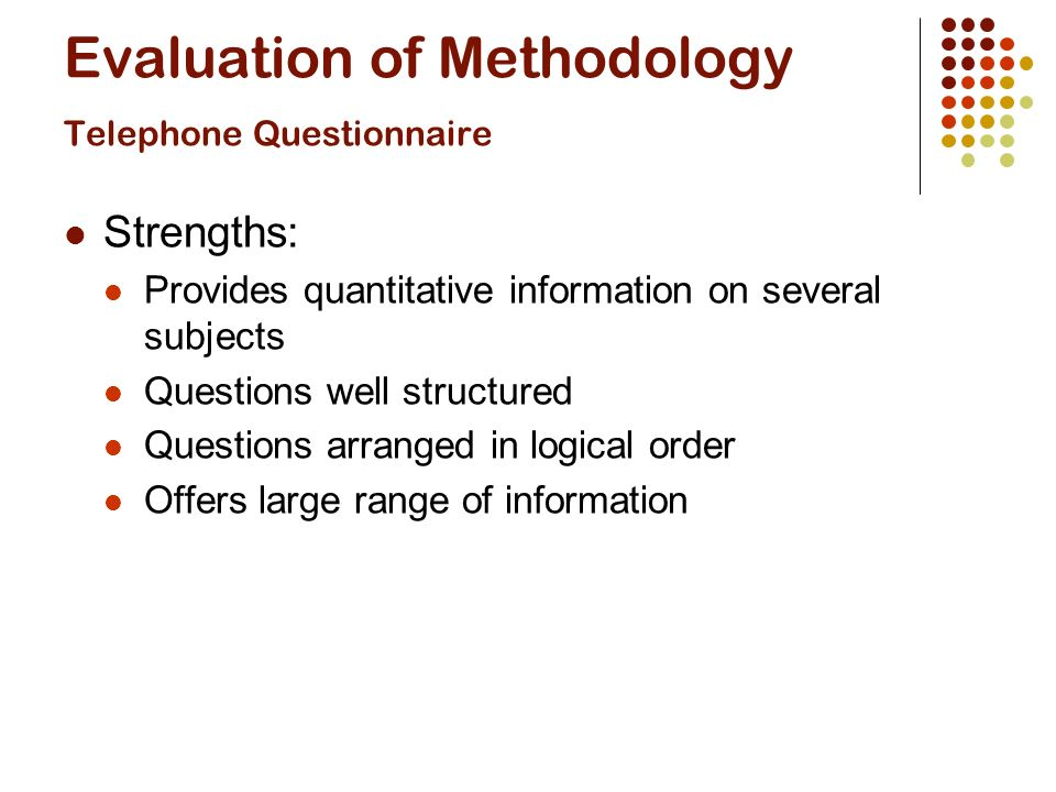 Evaluation of Methodology Telephone Questionnaire Strengths: Provides quantitative information on several subjects Questions well structured Questions arranged in logical order Offers large range of information