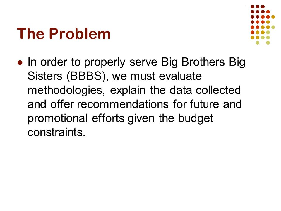 The Problem In order to properly serve Big Brothers Big Sisters (BBBS), we must evaluate methodologies, explain the data collected and offer recommendations for future and promotional efforts given the budget constraints.