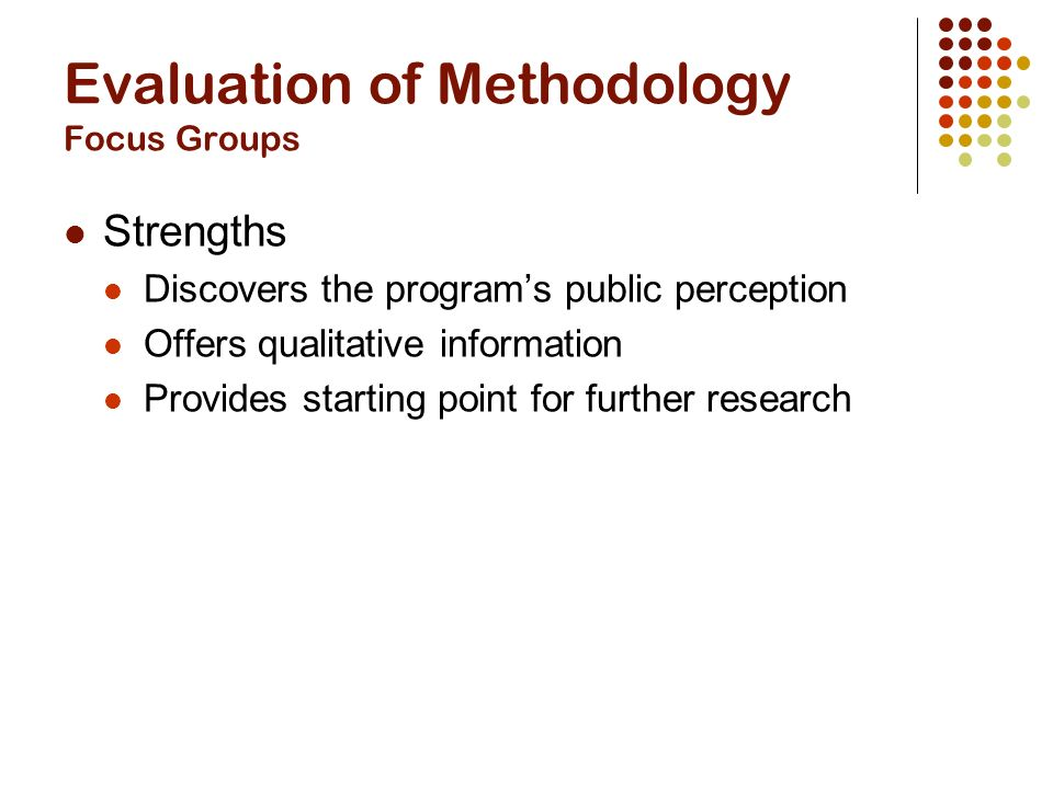 Evaluation of Methodology Focus Groups Strengths Discovers the program's public perception Offers qualitative information Provides starting point for further research
