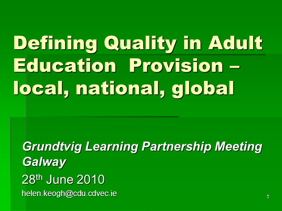 1 Defining Quality in Adult Education Provision – local, national, global Grundtvig Learning Partnership Meeting Galway 28 th June 2010