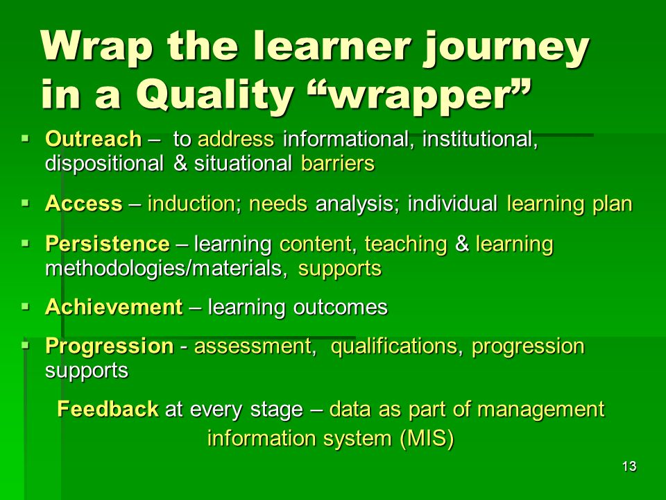 13 Wrap the learner journey in a Quality wrapper  Outreach – to address informational, institutional, dispositional & situational barriers  Access – induction; needs analysis; individual learning plan  Persistence – learning content, teaching & learning methodologies/materials, supports  Achievement – learning outcomes  Progression - assessment, qualifications, progression supports Feedback at every stage – data as part of management information system (MIS)