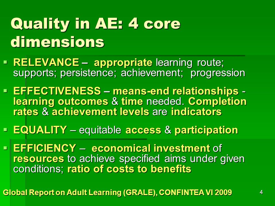 4 Quality in AE: 4 core dimensions  RELEVANCE – appropriate learning route; supports; persistence; achievement; progression  EFFECTIVENESS – means-end relationships - learning outcomes & time needed.