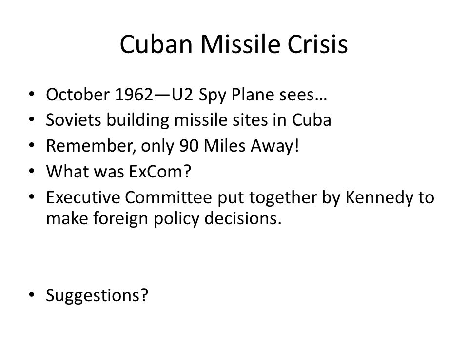 Cuban Missile Crisis October 1962—U2 Spy Plane sees… Soviets building missile sites in Cuba Remember, only 90 Miles Away.