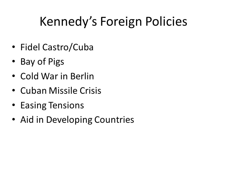 Kennedy's Foreign Policies Fidel Castro/Cuba Bay of Pigs Cold War in Berlin Cuban Missile Crisis Easing Tensions Aid in Developing Countries
