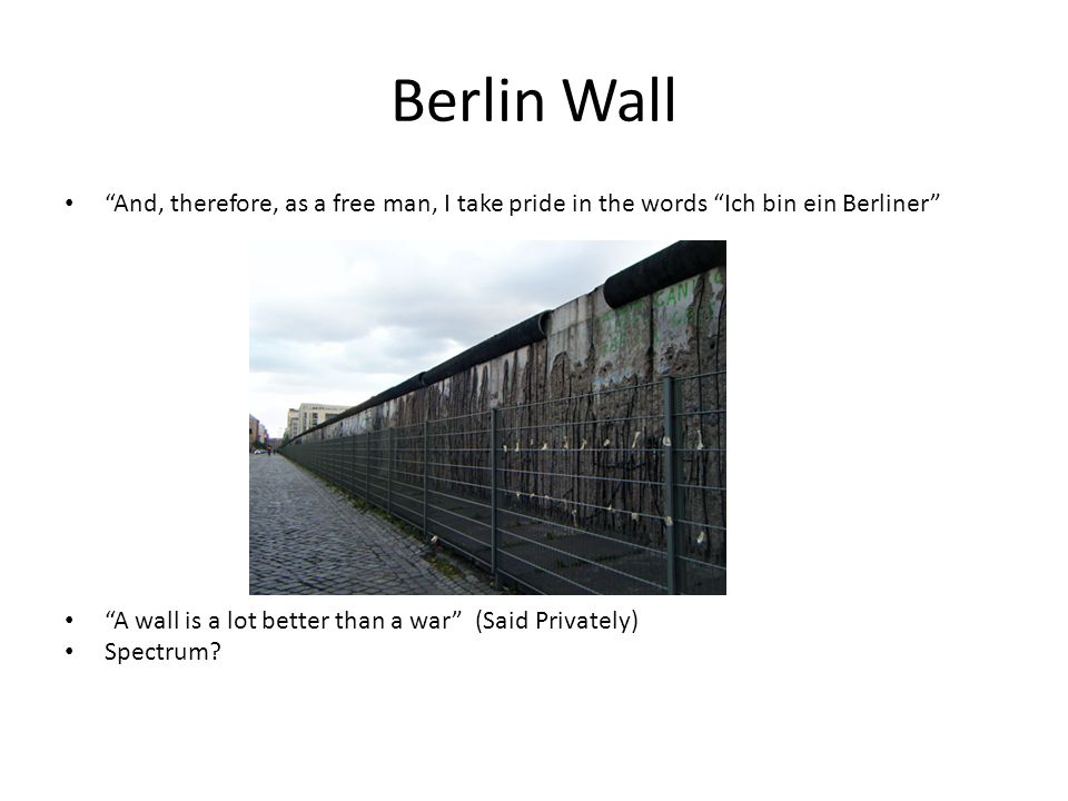 Berlin Wall And, therefore, as a free man, I take pride in the words Ich bin ein Berliner A wall is a lot better than a war (Said Privately) Spectrum