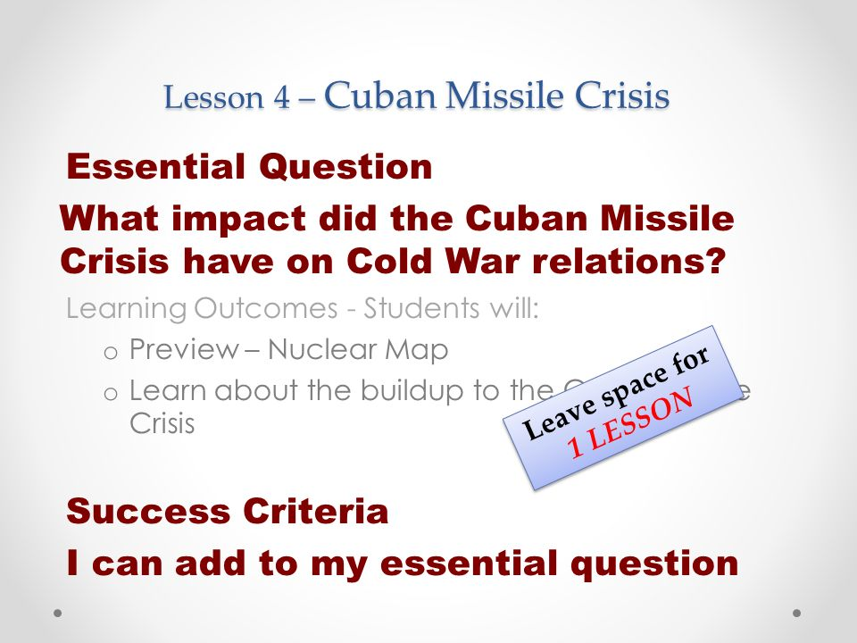 Lesson 4 – Cuban Missile Crisis Essential Question What impact did the Cuban Missile Crisis have on Cold War relations.