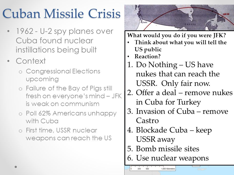 Cuban Missile Crisis U-2 spy planes over Cuba found nuclear instillations being built Context o Congressional Elections upcoming o Failure of the Bay of Pigs still fresh on everyone's mind – JFK is weak on communism o Poll 62% Americans unhappy with Cuba o First time, USSR nuclear weapons can reach the US What would you do if you were JFK.