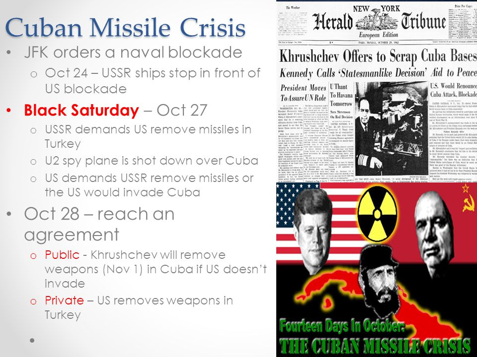 Cuban Missile Crisis JFK orders a naval blockade o Oct 24 – USSR ships stop in front of US blockade Black Saturday – Oct 27 o USSR demands US remove missiles in Turkey o U2 spy plane is shot down over Cuba o US demands USSR remove missiles or the US would invade Cuba Oct 28 – reach an agreement o Public - Khrushchev will remove weapons (Nov 1) in Cuba if US doesn't invade o Private – US removes weapons in Turkey