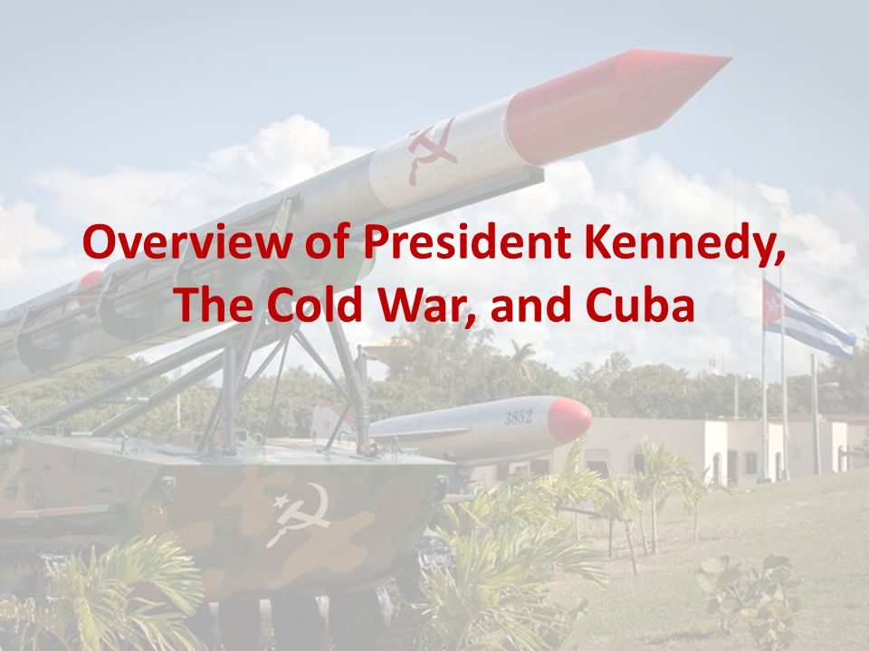 Overview of President Kennedy, The Cold War, and Cuba