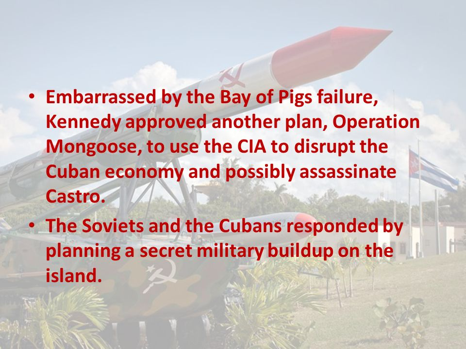 Embarrassed by the Bay of Pigs failure, Kennedy approved another plan, Operation Mongoose, to use the CIA to disrupt the Cuban economy and possibly assassinate Castro.