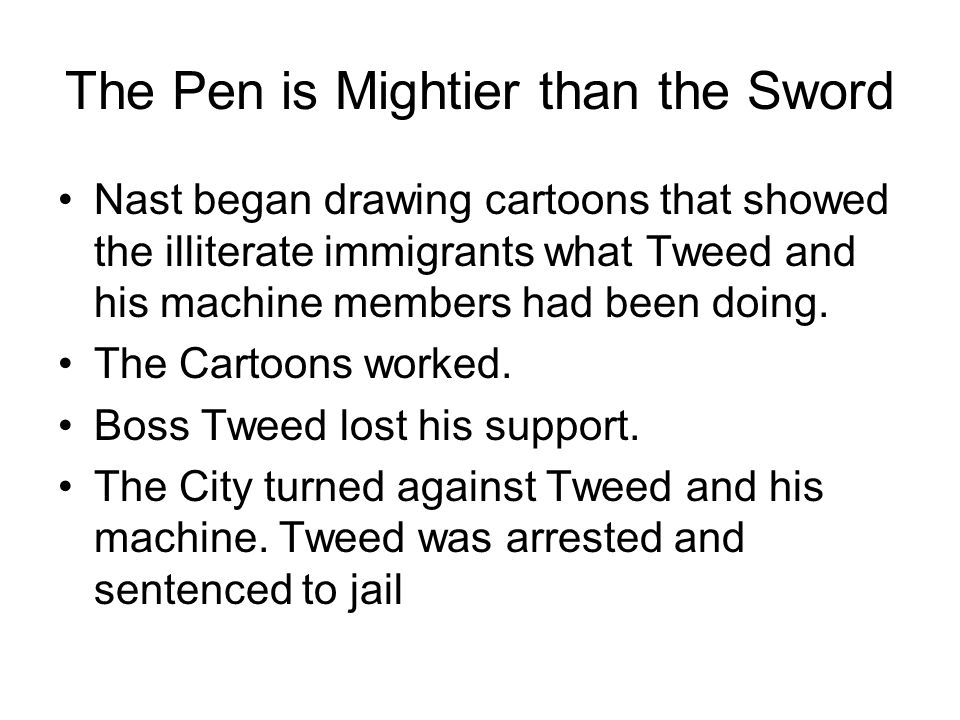 The Pen is Mightier than the Sword Nast began drawing cartoons that showed the illiterate immigrants what Tweed and his machine members had been doing.