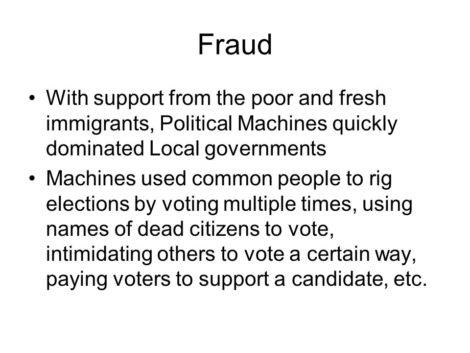 Fraud With support from the poor and fresh immigrants, Political Machines quickly dominated Local governments Machines used common people to rig elections by voting multiple times, using names of dead citizens to vote, intimidating others to vote a certain way, paying voters to support a candidate, etc.