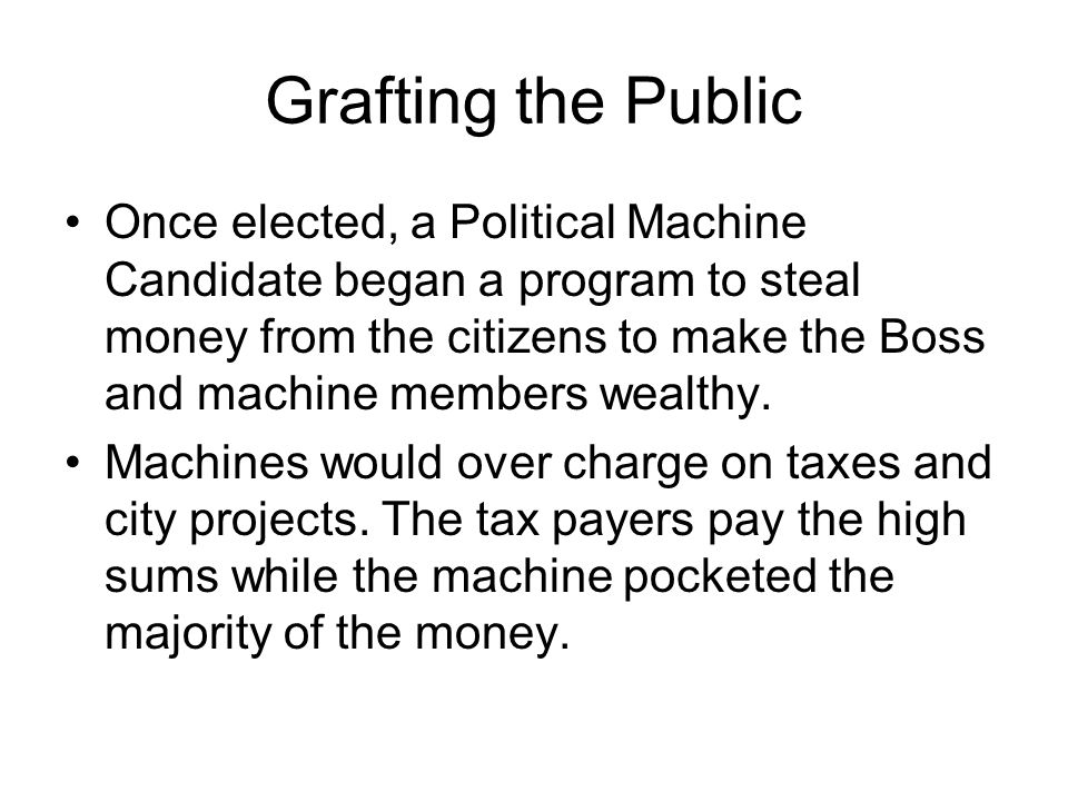 Grafting the Public Once elected, a Political Machine Candidate began a program to steal money from the citizens to make the Boss and machine members wealthy.