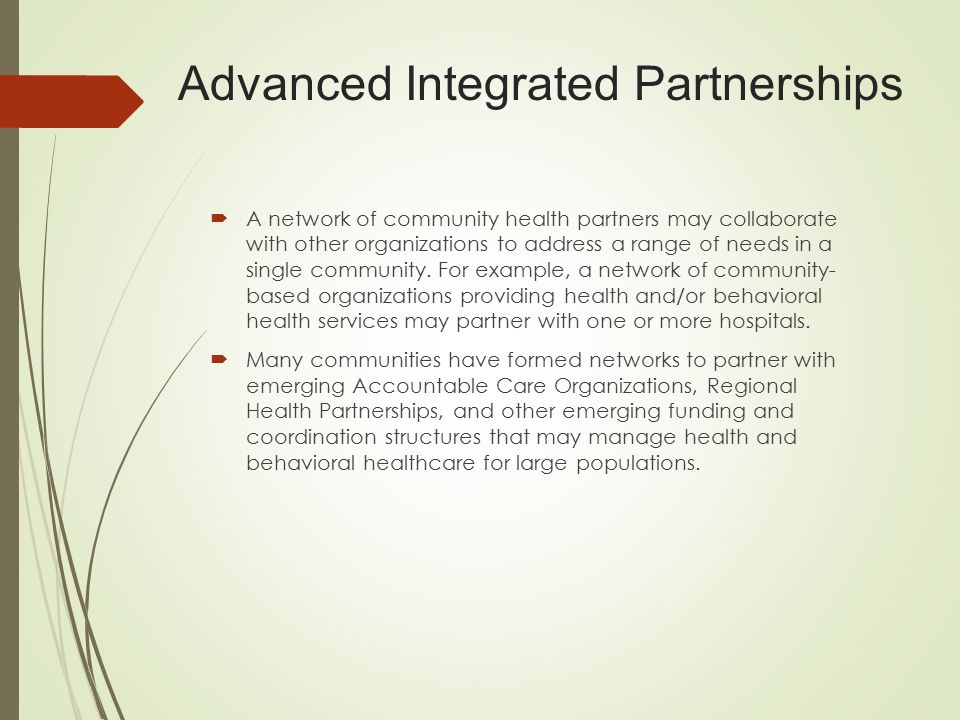 Advanced Integrated Partnerships  A network of community health partners may collaborate with other organizations to address a range of needs in a single community.