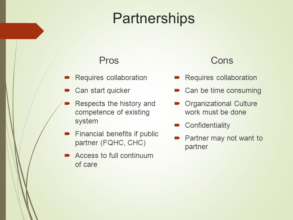 Partnerships Pros  Requires collaboration  Can start quicker  Respects the history and competence of existing system  Financial benefits if public partner (FQHC, CHC)  Access to full continuum of care Cons  Requires collaboration  Can be time consuming  Organizational Culture work must be done  Confidentiality  Partner may not want to partner