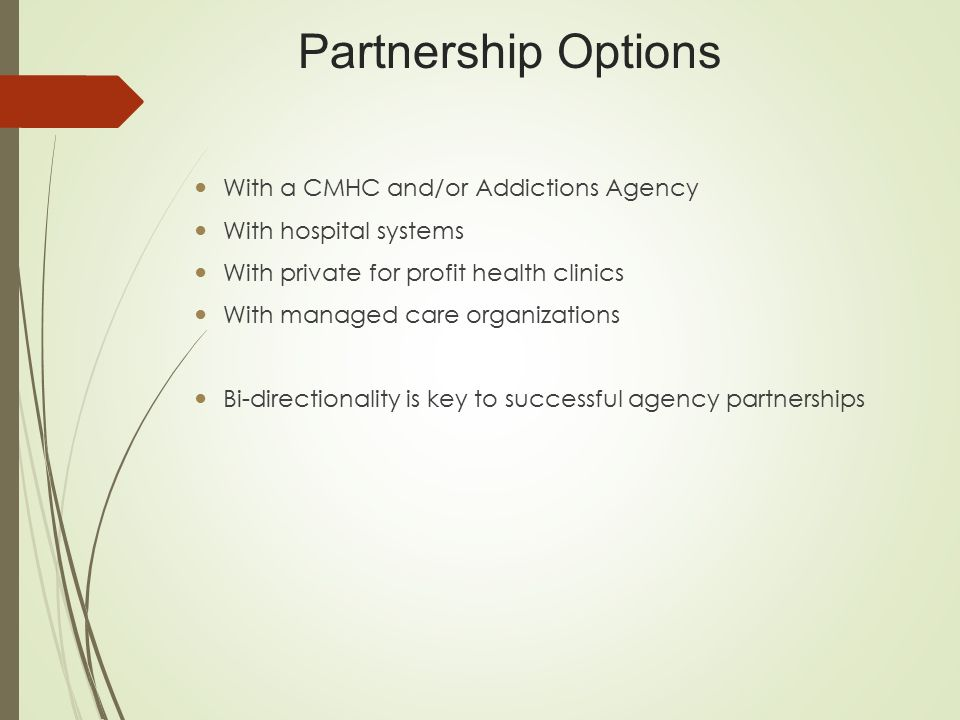 Partnership Options With a CMHC and/or Addictions Agency With hospital systems With private for profit health clinics With managed care organizations Bi-directionality is key to successful agency partnerships