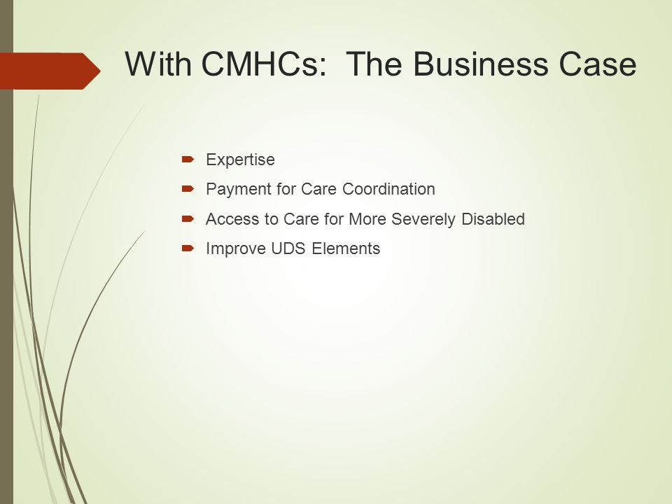 With CMHCs: The Business Case  Expertise  Payment for Care Coordination  Access to Care for More Severely Disabled  Improve UDS Elements