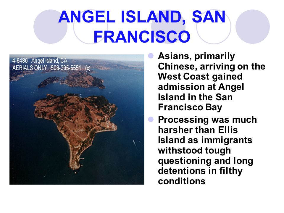 ANGEL ISLAND, SAN FRANCISCO Asians, primarily Chinese, arriving on the West Coast gained admission at Angel Island in the San Francisco Bay Processing was much harsher than Ellis Island as immigrants withstood tough questioning and long detentions in filthy conditions