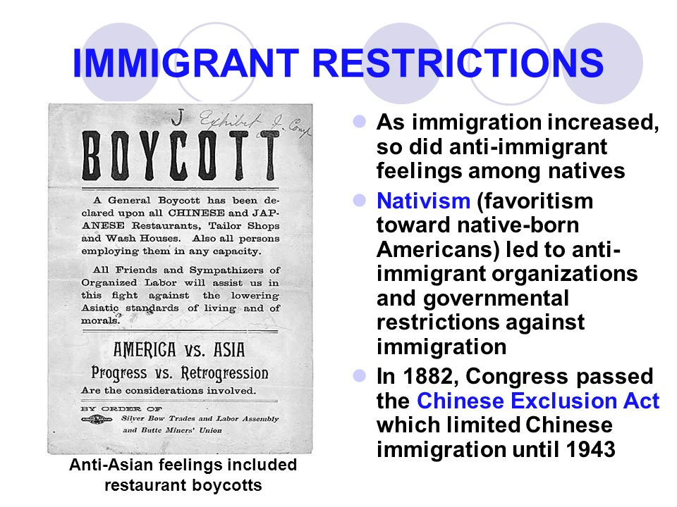 IMMIGRANT RESTRICTIONS As immigration increased, so did anti-immigrant feelings among natives Nativism (favoritism toward native-born Americans) led to anti- immigrant organizations and governmental restrictions against immigration In 1882, Congress passed the Chinese Exclusion Act which limited Chinese immigration until 1943 Anti-Asian feelings included restaurant boycotts