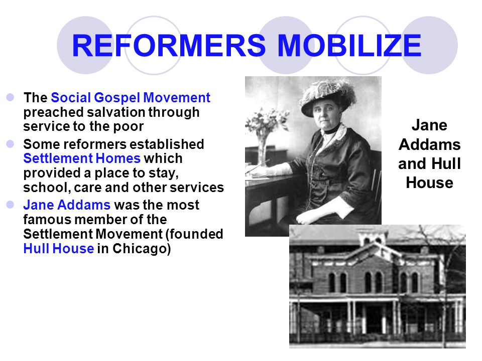 REFORMERS MOBILIZE The Social Gospel Movement preached salvation through service to the poor Some reformers established Settlement Homes which provided a place to stay, school, care and other services Jane Addams was the most famous member of the Settlement Movement (founded Hull House in Chicago) Jane Addams and Hull House
