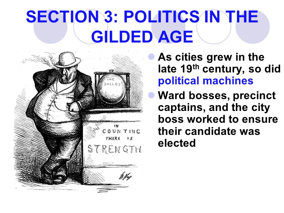 SECTION 3: POLITICS IN THE GILDED AGE As cities grew in the late 19 th century, so did political machines Ward bosses, precinct captains, and the city boss worked to ensure their candidate was elected