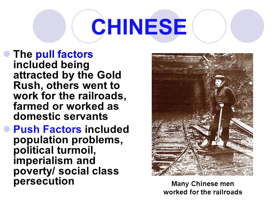 CHINESE The pull factors included being attracted by the Gold Rush, others went to work for the railroads, farmed or worked as domestic servants Push Factors included population problems, political turmoil, imperialism and poverty/ social class persecution Many Chinese men worked for the railroads
