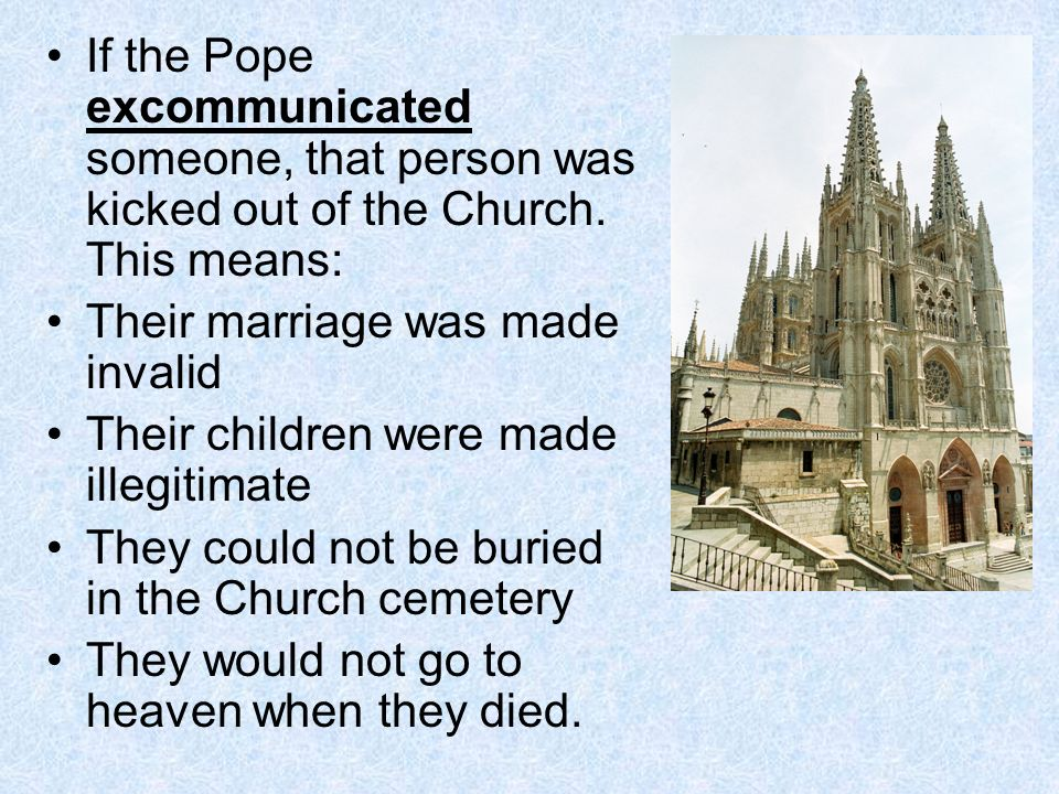 If the Pope excommunicated someone, that person was kicked out of the Church.