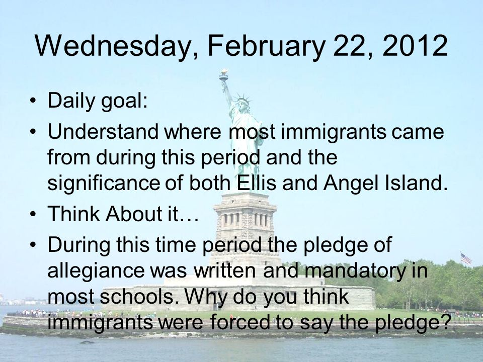 Wednesday, February 22, 2012 Daily goal: Understand where most immigrants came from during this period and the significance of both Ellis and Angel Island.