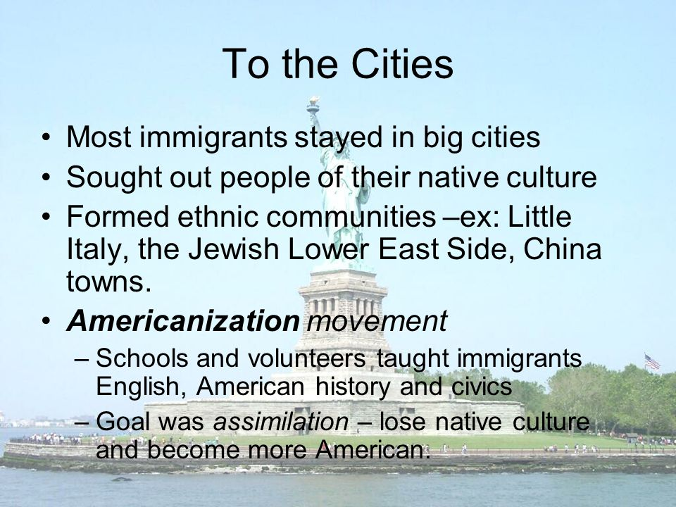 To the Cities Most immigrants stayed in big cities Sought out people of their native culture Formed ethnic communities –ex: Little Italy, the Jewish Lower East Side, China towns.