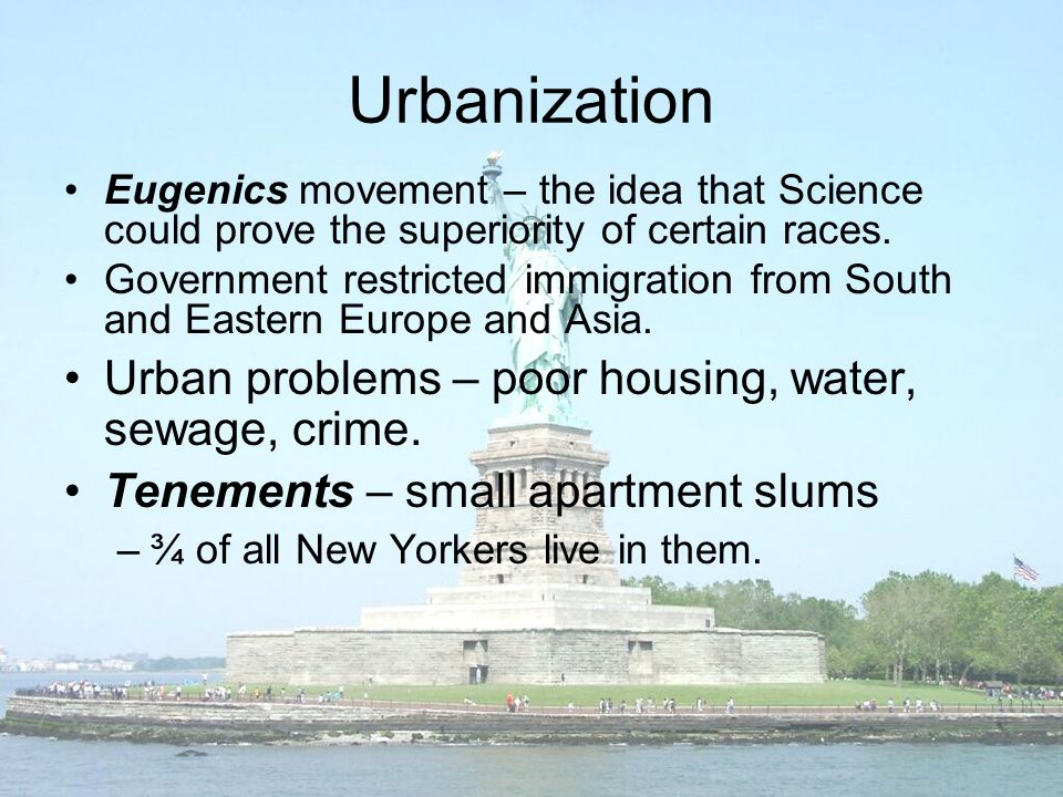 Urbanization Eugenics movement – the idea that Science could prove the superiority of certain races.