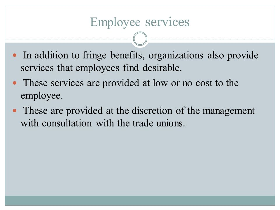 Employee services In addition to fringe benefits, organizations also provide services that employees find desirable.