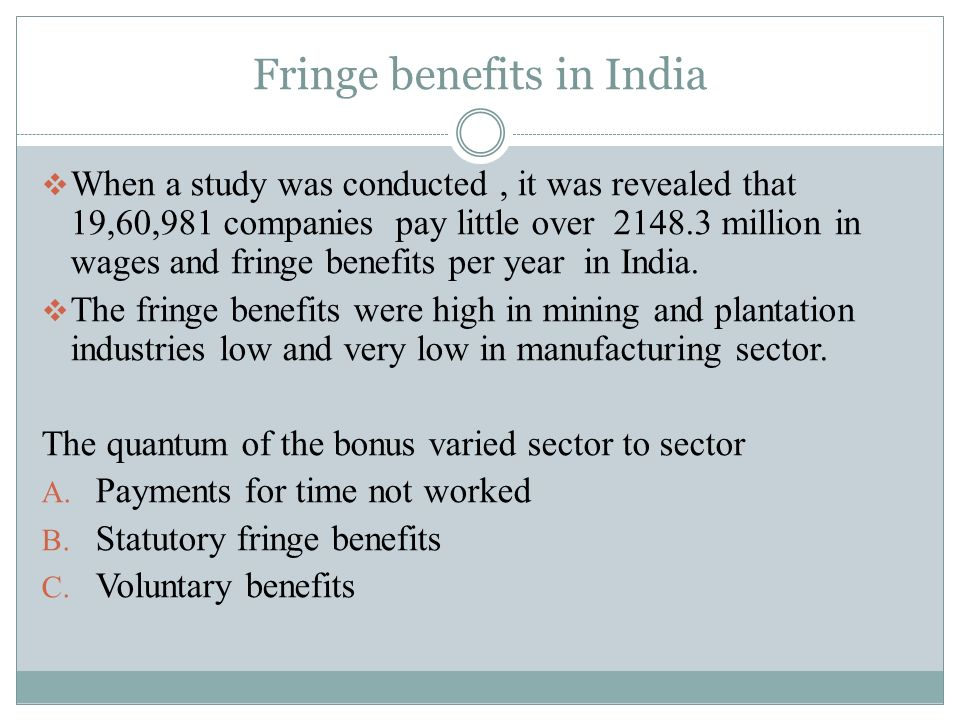 Fringe benefits in India  When a study was conducted, it was revealed that 19,60,981 companies pay little over million in wages and fringe benefits per year in India.