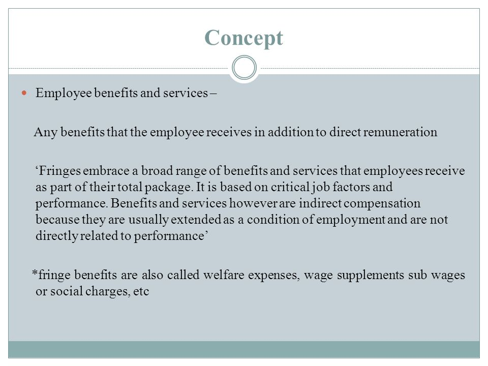Concept Employee benefits and services – Any benefits that the employee receives in addition to direct remuneration 'Fringes embrace a broad range of benefits and services that employees receive as part of their total package.
