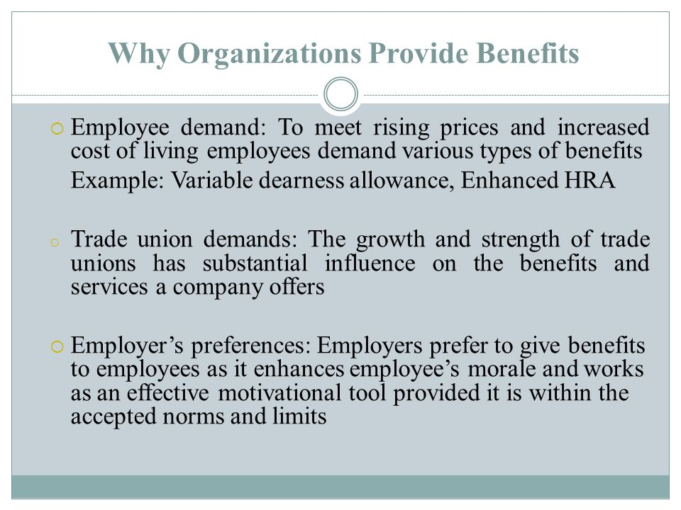 Why Organizations Provide Benefits  Employee demand: To meet rising prices and increased cost of living employees demand various types of benefits Example: Variable dearness allowance, Enhanced HRA o Trade union demands: The growth and strength of trade unions has substantial influence on the benefits and services a company offers  Employer's preferences: Employers prefer to give benefits to employees as it enhances employee's morale and works as an effective motivational tool provided it is within the accepted norms and limits