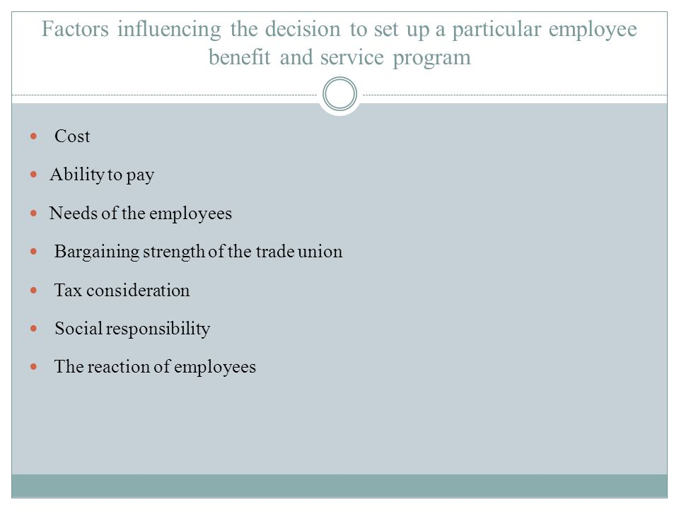 Factors influencing the decision to set up a particular employee benefit and service program Cost Ability to pay Needs of the employees Bargaining strength of the trade union Tax consideration Social responsibility The reaction of employees