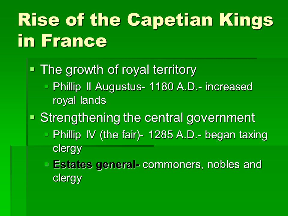 Rise of the Capetian Kings in France  The growth of royal territory  Phillip II Augustus A.D.- increased royal lands  Strengthening the central government  Phillip IV (the fair) A.D.- began taxing clergy  Estates general- commoners, nobles and clergy
