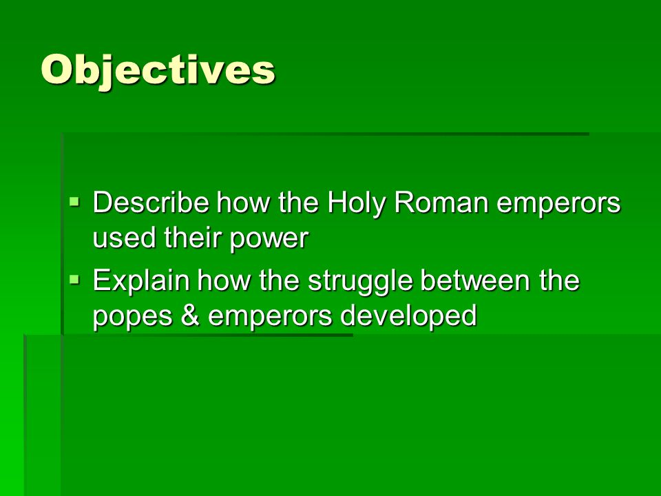 Objectives  Describe how the Holy Roman emperors used their power  Explain how the struggle between the popes & emperors developed