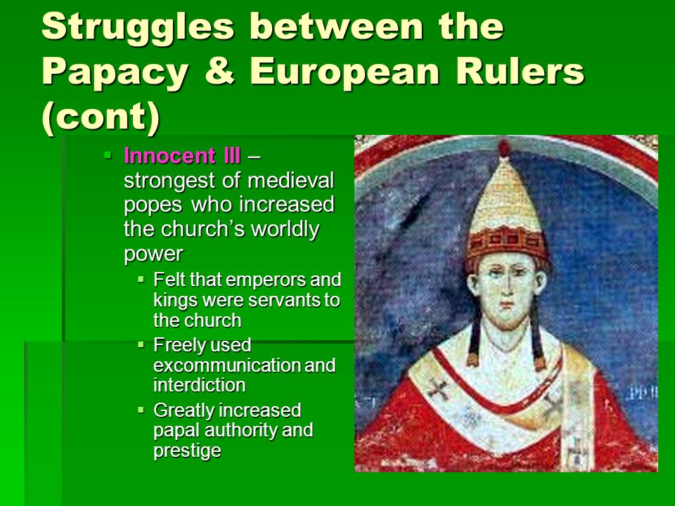 Struggles between the Papacy & European Rulers (cont)  Innocent III – strongest of medieval popes who increased the church's worldly power  Felt that emperors and kings were servants to the church  Freely used excommunication and interdiction  Greatly increased papal authority and prestige