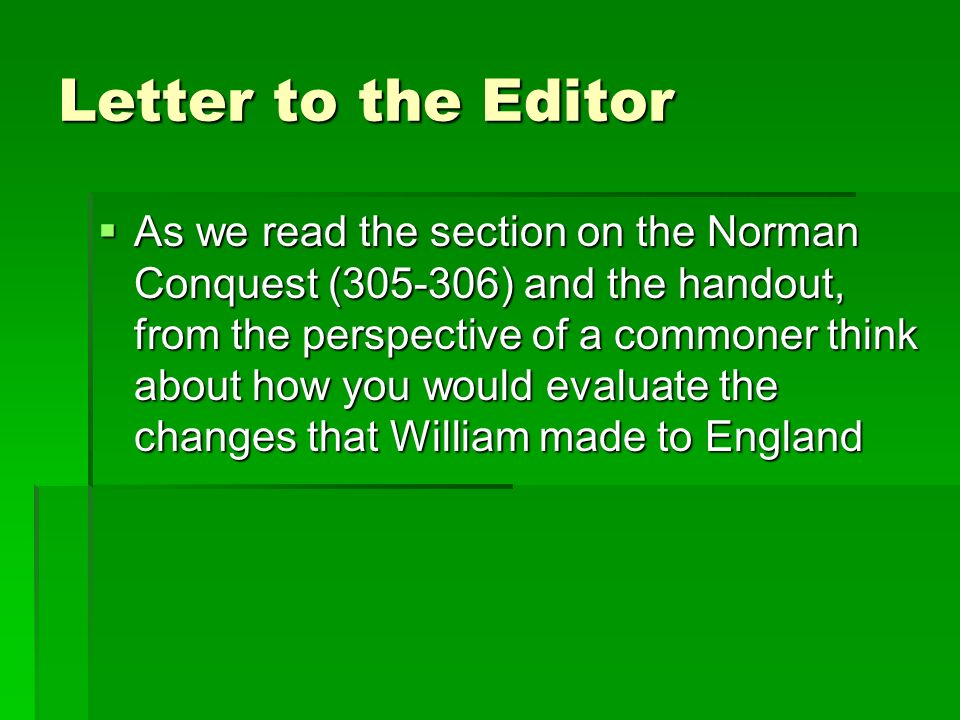 Letter to the Editor  As we read the section on the Norman Conquest ( ) and the handout, from the perspective of a commoner think about how you would evaluate the changes that William made to England