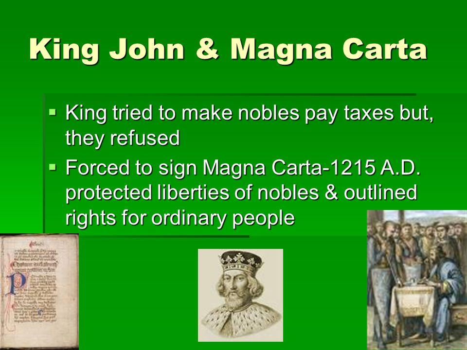 King John & Magna Carta  King tried to make nobles pay taxes but, they refused  Forced to sign Magna Carta-1215 A.D.
