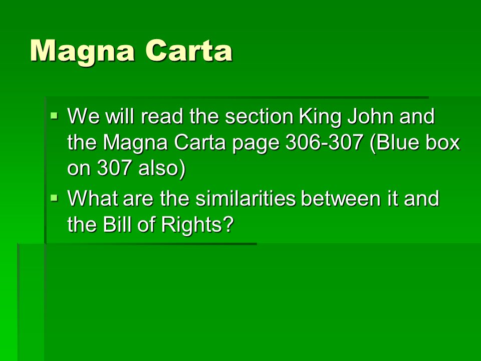 Magna Carta  We will read the section King John and the Magna Carta page (Blue box on 307 also)  What are the similarities between it and the Bill of Rights