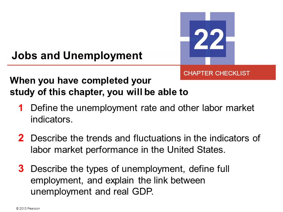 © 2013 Pearson 22 When you have completed your study of this chapter, you will be able to 1Define the unemployment rate and other labor market indicators.