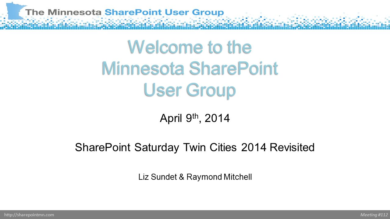 Meeting #112http://sharepointmn.com Welcome to the Minnesota SharePoint User Group April 9 th, 2014 SharePoint Saturday Twin Cities 2014 Revisited Liz Sundet & Raymond Mitchell Donald Donais