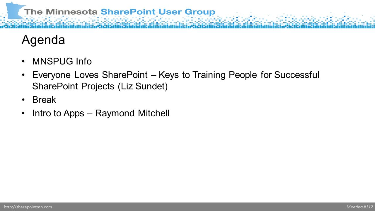 Meeting #112http://sharepointmn.com Agenda MNSPUG Info Everyone Loves SharePoint – Keys to Training People for Successful SharePoint Projects (Liz Sundet) Break Intro to Apps – Raymond Mitchell
