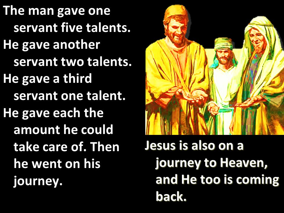 The man gave one servant five talents. He gave another servant two talents.